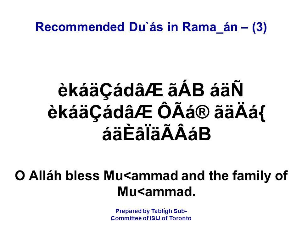 Prepared by Tablígh Sub- Committee of ISIJ of Toronto Recommended Du`ás in Rama_án – (3) èkáäÇádâÆ ãÁB áäÑ èkáäÇádâÆ ÔÃá® ãäÄá{ áäÈâÏäÃÂáB O Alláh bless Mu<ammad and the family of Mu<ammad.