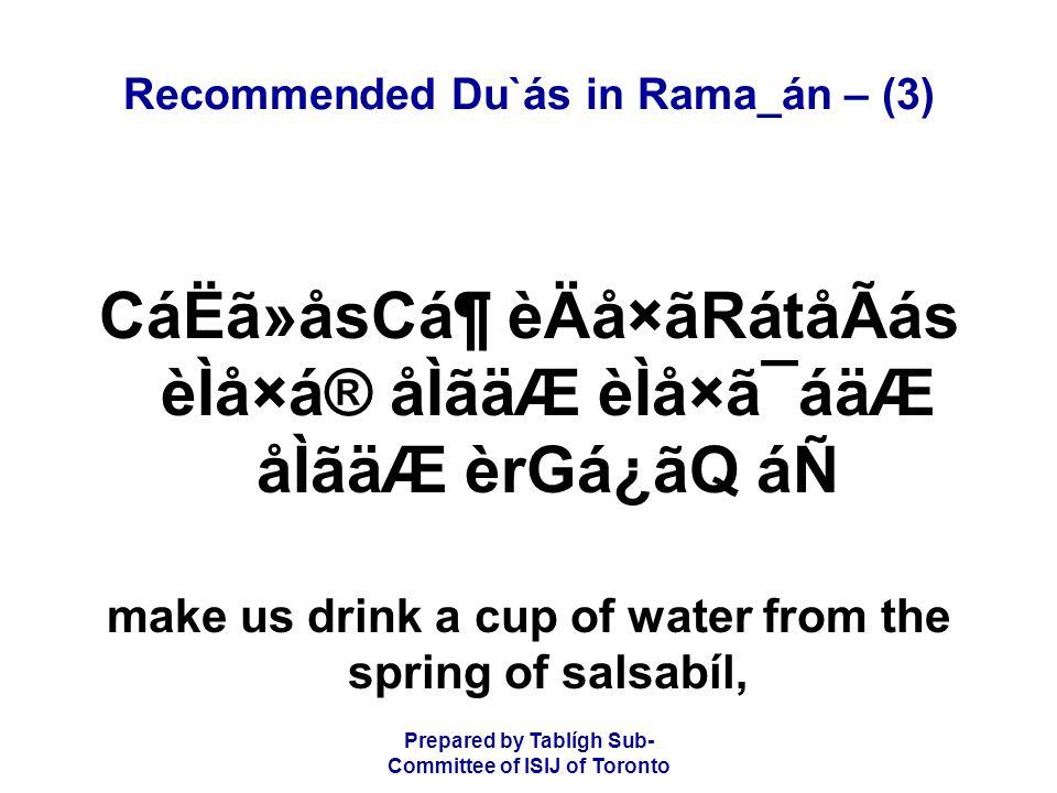 Prepared by Tablígh Sub- Committee of ISIJ of Toronto Recommended Du`ás in Rama_án – (3) CáËã»åsCᶠèÄå×ãRátåÃás èÌå×á® åÌãäÆ èÌå×ã¯áäÆ åÌãäÆ èrGá¿ãQ áÑ make us drink a cup of water from the spring of salsabíl,
