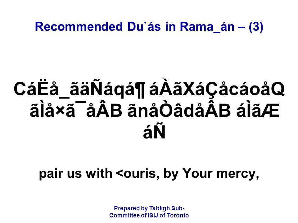 Prepared by Tablígh Sub- Committee of ISIJ of Toronto Recommended Du`ás in Rama_án – (3) CáËå_ãäÑáqᶠáÀãXáÇåcáoåQ ãÌå×ã¯åÂB ãnåÒâdåÂB áÌãÆ áÑ pair us with <ouris, by Your mercy,