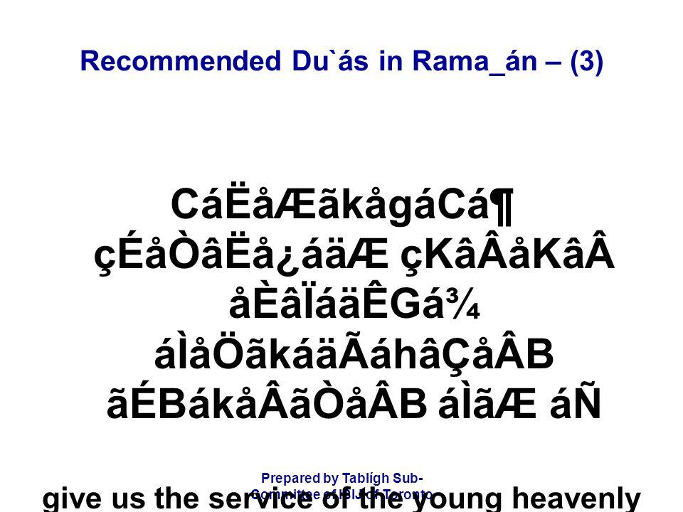 Prepared by Tablígh Sub- Committee of ISIJ of Toronto Recommended Du`ás in Rama_án – (3) CáËåÆãkågáCᶠçÉåÒâËå¿áäÆ çKâÂåKâåÈâÏáäÊGá¾ áÌåÖãkáäÃáhâÇåÂB ãÉBákåÂãÒåÂB áÌãÆ áÑ give us the service of the young heavenly helpers, well groomed like pearls,