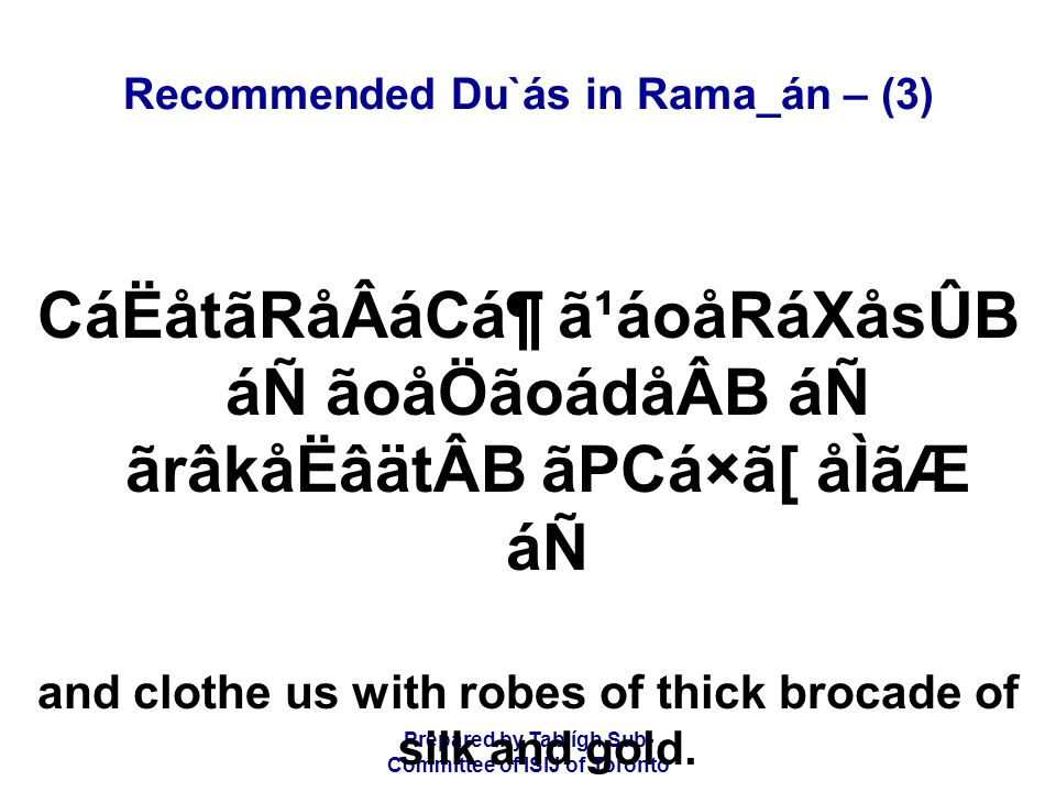 Prepared by Tablígh Sub- Committee of ISIJ of Toronto Recommended Du`ás in Rama_án – (3) CáËåtãRåÂáCᶠã¹áoåRáXåsÛB áÑ ãoåÖãoádåÂB áÑ ãrâkåËâätÂB ãPCá×ã[ åÌãÆ áÑ and clothe us with robes of thick brocade of silk and gold.