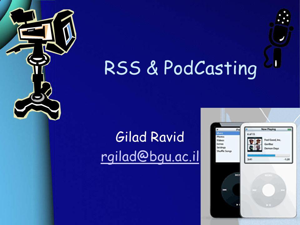 RSS & PodCasting Gilad Ravid rgilad@bgu.ac.il