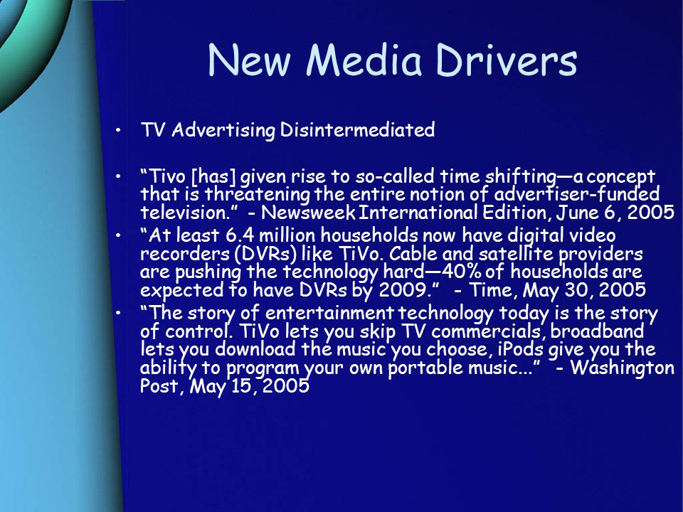 New Media Drivers TV Advertising Disintermediated Tivo [has] given rise to so-called time shifting—a concept that is threatening the entire notion of advertiser-funded television. - Newsweek International Edition, June 6, 2005 At least 6.4 million households now have digital video recorders (DVRs) like TiVo.