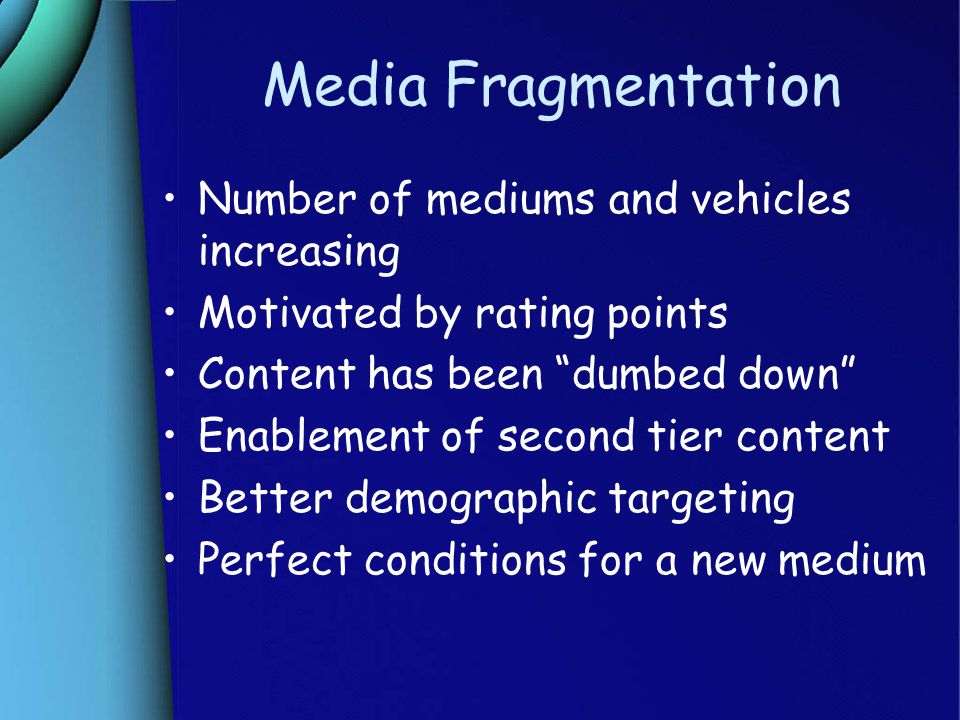 Media Fragmentation Number of mediums and vehicles increasing Motivated by rating points Content has been dumbed down Enablement of second tier content Better demographic targeting Perfect conditions for a new medium