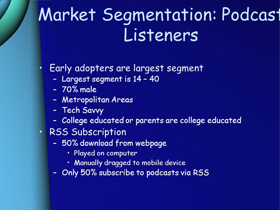Market Segmentation: Podcast Listeners Early adopters are largest segment –Largest segment is 14 – 40 –70% male –Metropolitan Areas –Tech Savvy –College educated or parents are college educated RSS Subscription –50% download from webpage Played on computer Manually dragged to mobile device –Only 50% subscribe to podcasts via RSS