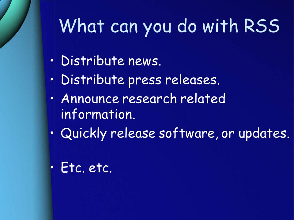 What can you do with RSS Distribute news. Distribute press releases.