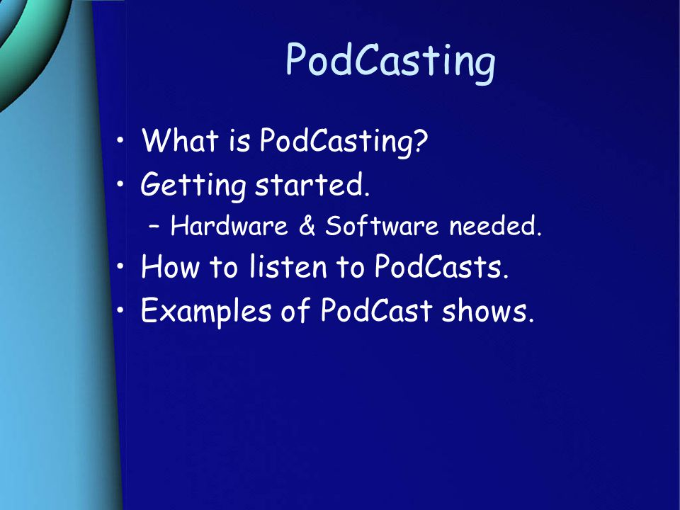 PodCasting What is PodCasting. Getting started. –Hardware & Software needed.