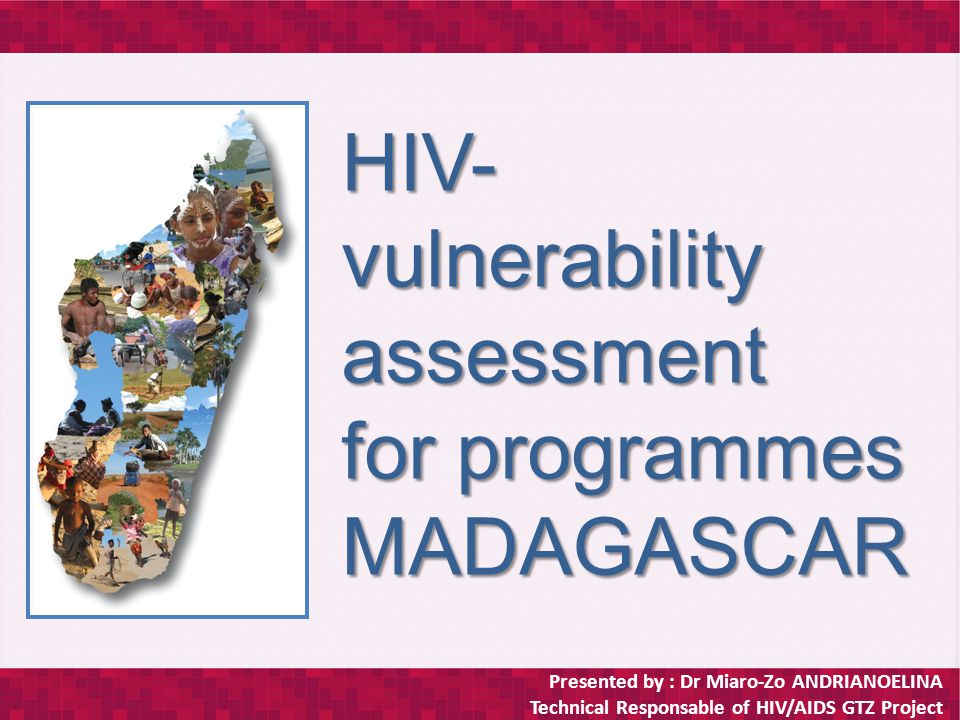 Presented by : Dr Miaro-Zo ANDRIANOELINA Technical Responsable of HIV/AIDS GTZ Project HIV- vulnerability assessment for programmes MADAGASCAR
