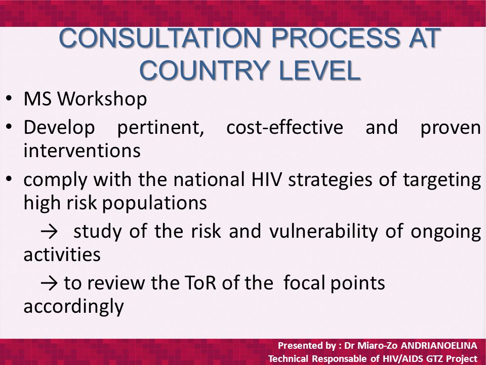 Presented by : Dr Miaro-Zo ANDRIANOELINA Technical Responsable of HIV/AIDS GTZ Project DEFINITIONS Risk: the probability of an individual becoming infected by either through his or her own actions, knowingly or not, or via another person's actions ( IDU, unprocted sex with multiple partners) (*unaids) Vulnerability: individual's or community's inability to control their risk of hiv infection (poverty, gender inequality, displacement,…) (*unaids) A project is vulnerable if these conditions are completed : – the HIV epidemic threaten to undermine or reverse the project's or the programme's outputs, use of outputs or outcomes – this sector's programmes/projects inadvertently contribute to the spread of the epidemic ( *Rapport de la Réunion du Réseau Francophone des Points Focaux VIH de la Coopération Allemande, Kigali, du 30 Mars au 2 Avril 2009, *)
