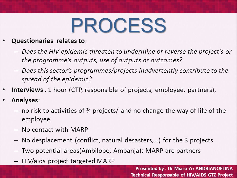Presented by : Dr Miaro-Zo ANDRIANOELINA Technical Responsable of HIV/AIDS GTZ Project PROCESS Questionaries relates to: – Does the HIV epidemic threaten to undermine or reverse the project's or the programme's outputs, use of outputs or outcomes.
