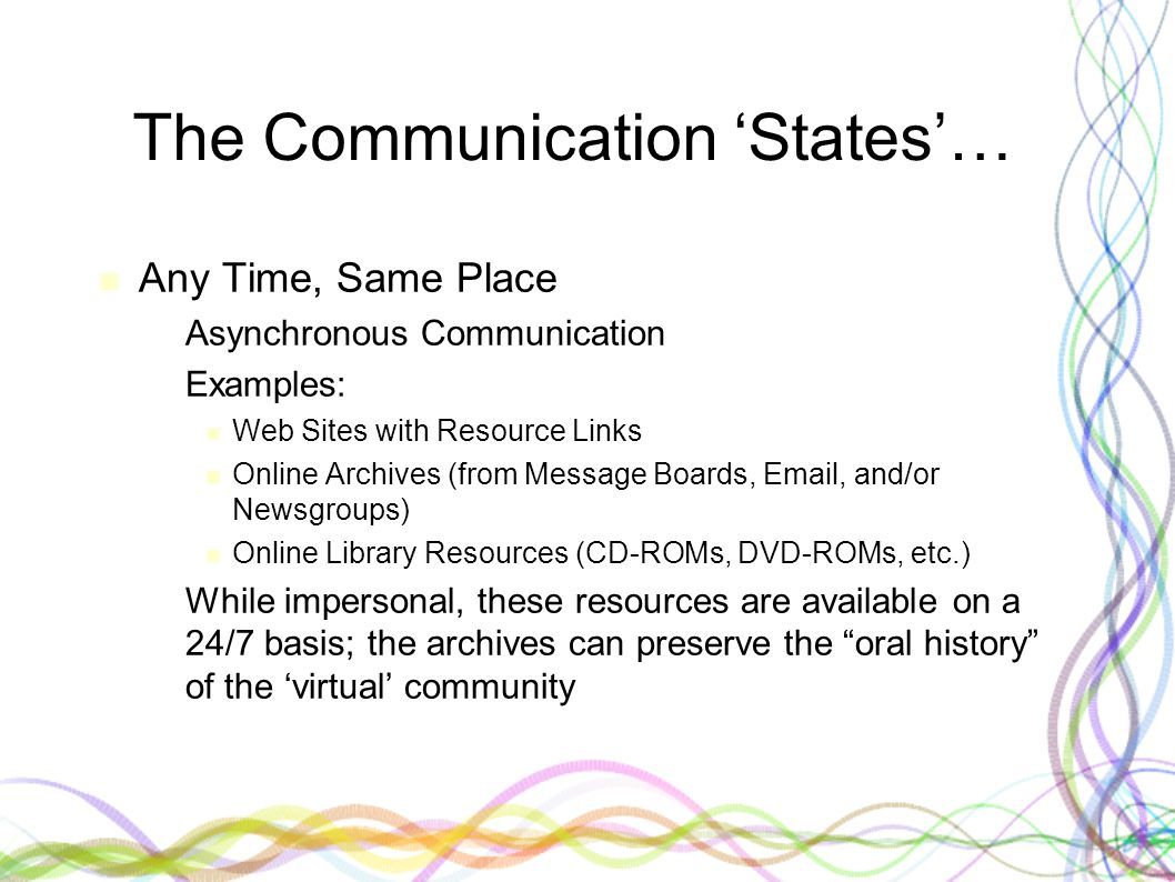 The Communication 'States'… Any Time, Same Place – Asynchronous Communication – Examples: Web Sites with Resource Links Online Archives (from Message Boards, Email, and/or Newsgroups) Online Library Resources (CD-ROMs, DVD-ROMs, etc.) – While impersonal, these resources are available on a 24/7 basis; the archives can preserve the oral history of the 'virtual' community