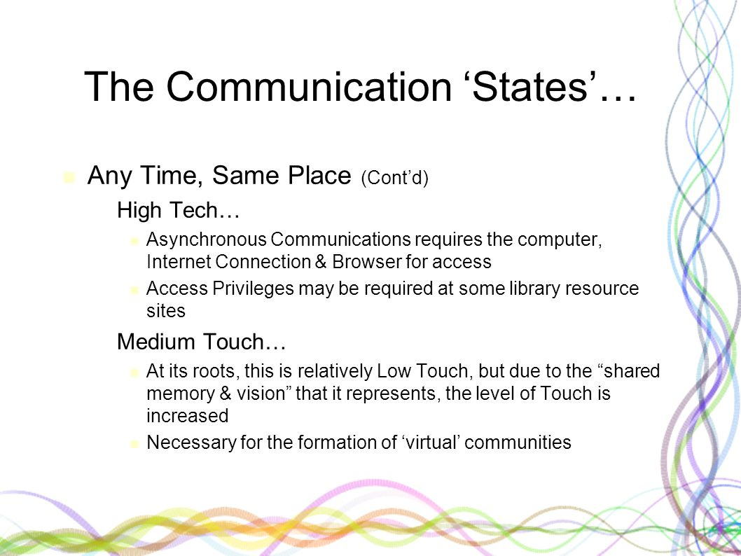 The Communication 'States'… Any Time, Same Place (Cont'd) – High Tech… Asynchronous Communications requires the computer, Internet Connection & Browser for access Access Privileges may be required at some library resource sites – Medium Touch… At its roots, this is relatively Low Touch, but due to the shared memory & vision that it represents, the level of Touch is increased Necessary for the formation of 'virtual' communities