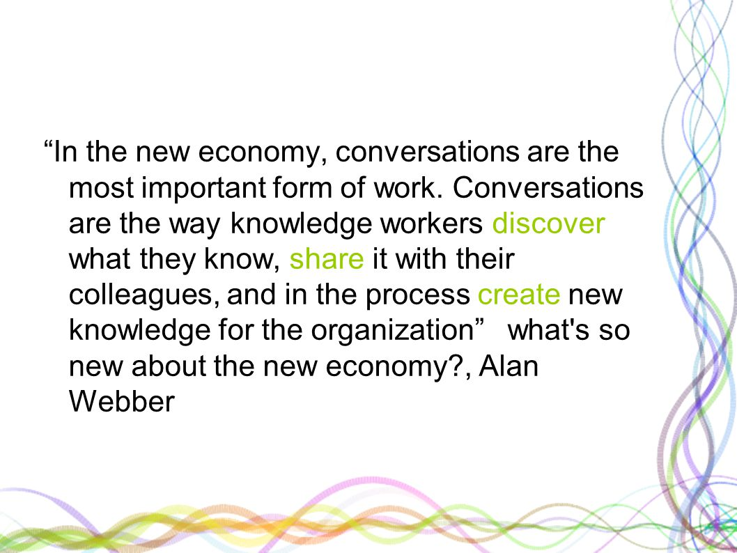 """""""In the new economy, conversations are the most important form of work. Conversations are the way knowledge workers discover what they know, share it"""