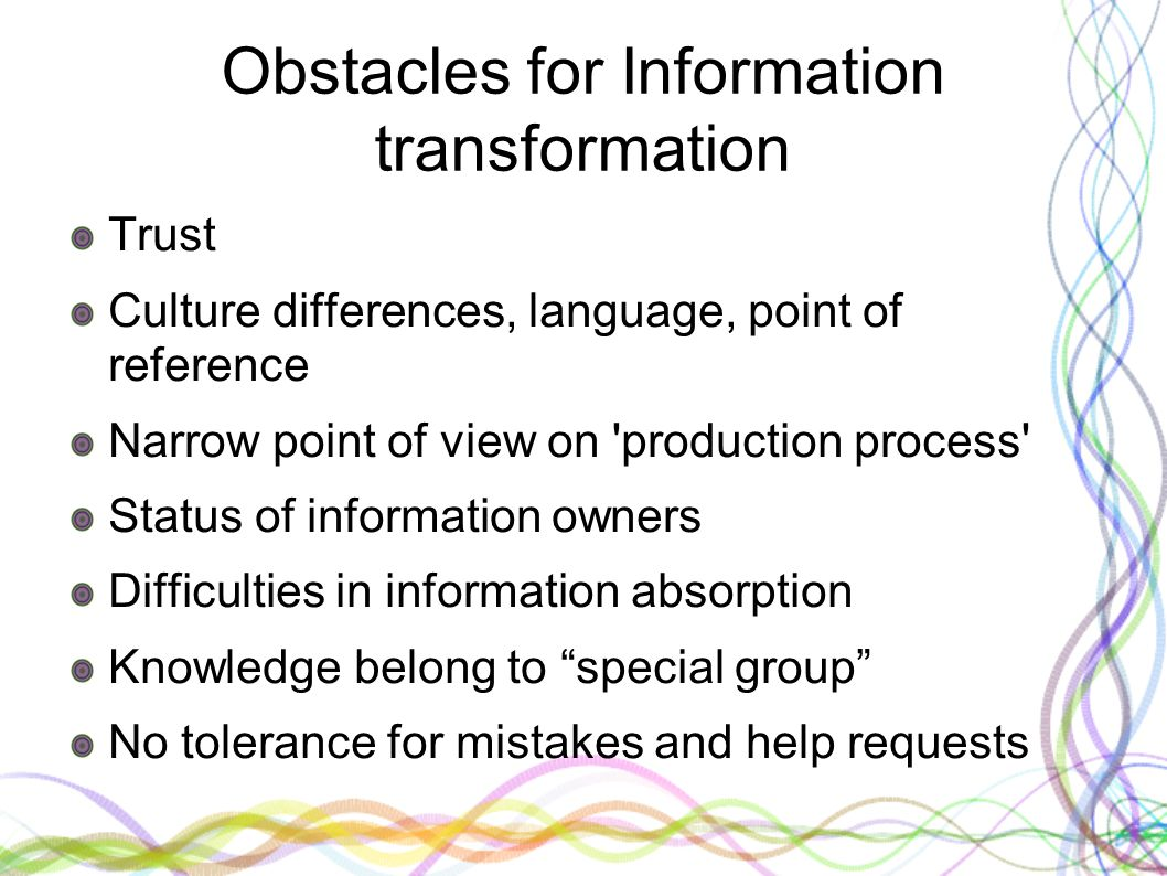 Obstacles for Information transformation Trust Culture differences, language, point of reference Narrow point of view on 'production process' Status o