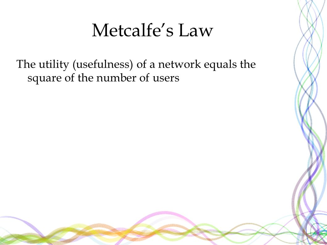 Metcalfe's Law The utility (usefulness) of a network equals the square of the number of users