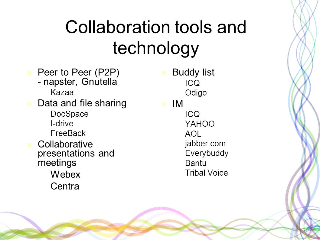 Collaboration tools and technology Peer to Peer (P2P) - napster, Gnutella –Kazaa Data and file sharing –DocSpace –I-drive –FreeBack Collaborative presentations and meetings –Webex –Centra Buddy list – ICQ – Odigo IM – ICQ – YAHOO – AOL – jabber.com – Everybuddy – Bantu – Tribal Voice