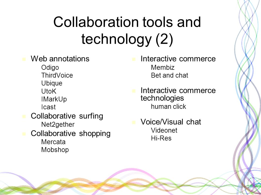 Collaboration tools and technology (2) Web annotations – Odigo – ThirdVoice – Ubique – UtoK – IMarkUp – Icast Collaborative surfing – Net2gether Colla