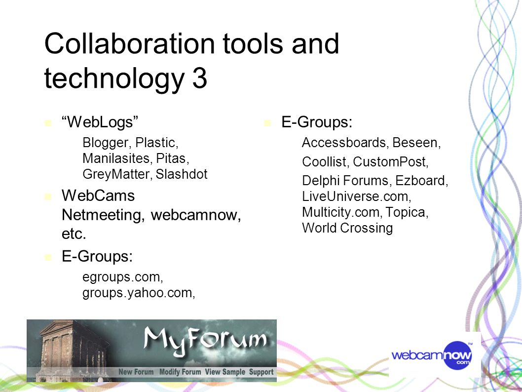Collaboration tools and technology 3 WebLogs – Blogger, Plastic, Manilasites, Pitas, GreyMatter, Slashdot WebCams Netmeeting, webcamnow, etc.