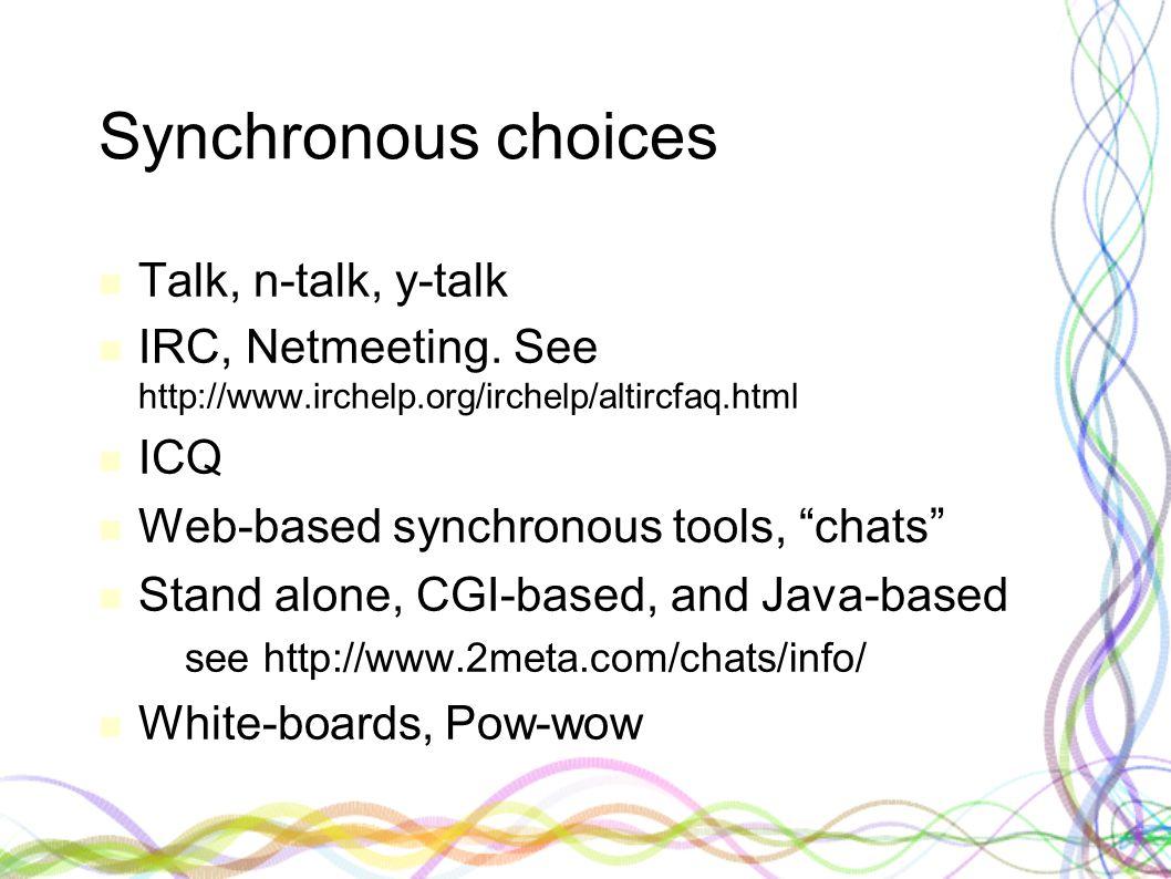 "Synchronous choices Talk, n-talk, y-talk IRC, Netmeeting. See http://www.irchelp.org/irchelp/altircfaq.html ICQ Web-based synchronous tools, ""chats"" S"