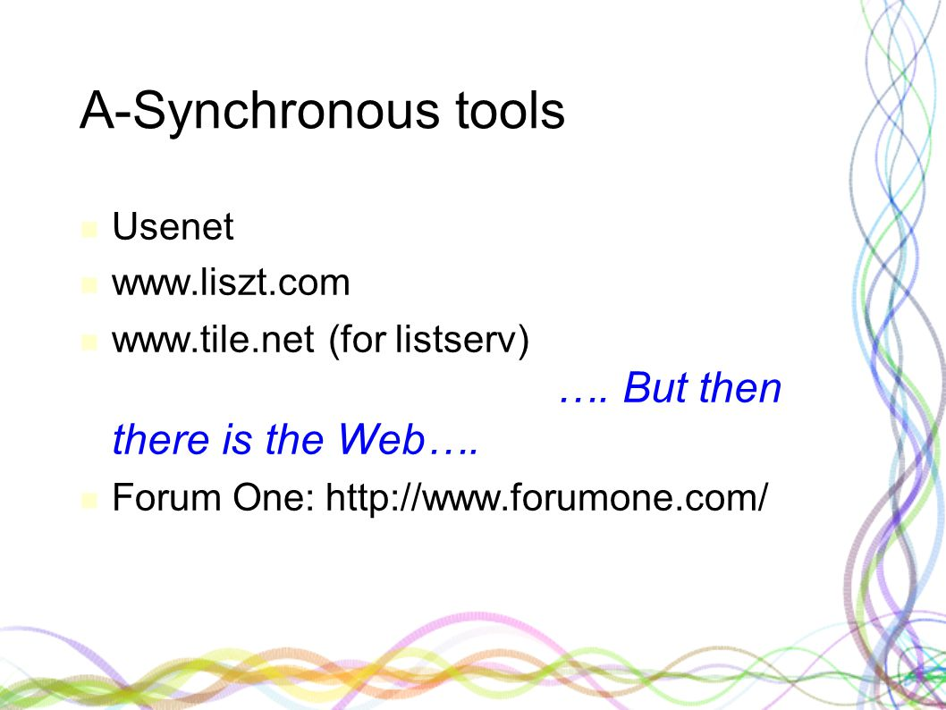 A-Synchronous tools Usenet www.liszt.com www.tile.net (for listserv) …. But then there is the Web…. Forum One: http://www.forumone.com/