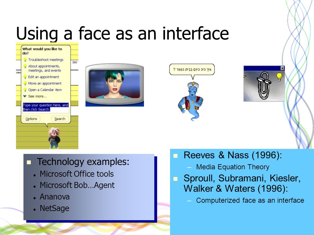 Reeves & Nass (1996): –Media Equation Theory Sproull, Subramani, Kiesler, Walker & Waters (1996): –Computerized face as an interface Using a face as an interface Technology examples: Microsoft Office tools Microsoft Bob…Agent Ananova NetSage Technology examples: Microsoft Office tools Microsoft Bob…Agent Ananova NetSage