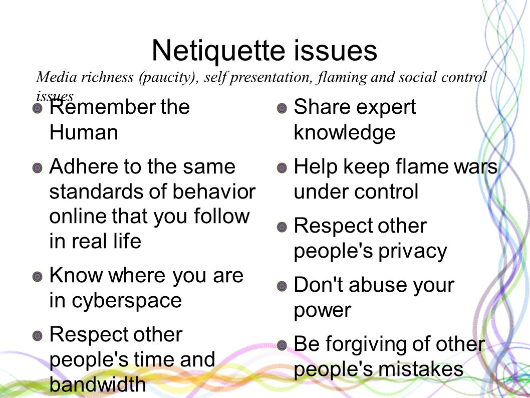 Netiquette issues Remember the Human Adhere to the same standards of behavior online that you follow in real life Know where you are in cyberspace Respect other people s time and bandwidth Make yourself look good online Share expert knowledge Help keep flame wars under control Respect other people s privacy Don t abuse your power Be forgiving of other people s mistakes Media richness (paucity), self presentation, flaming and social control issues