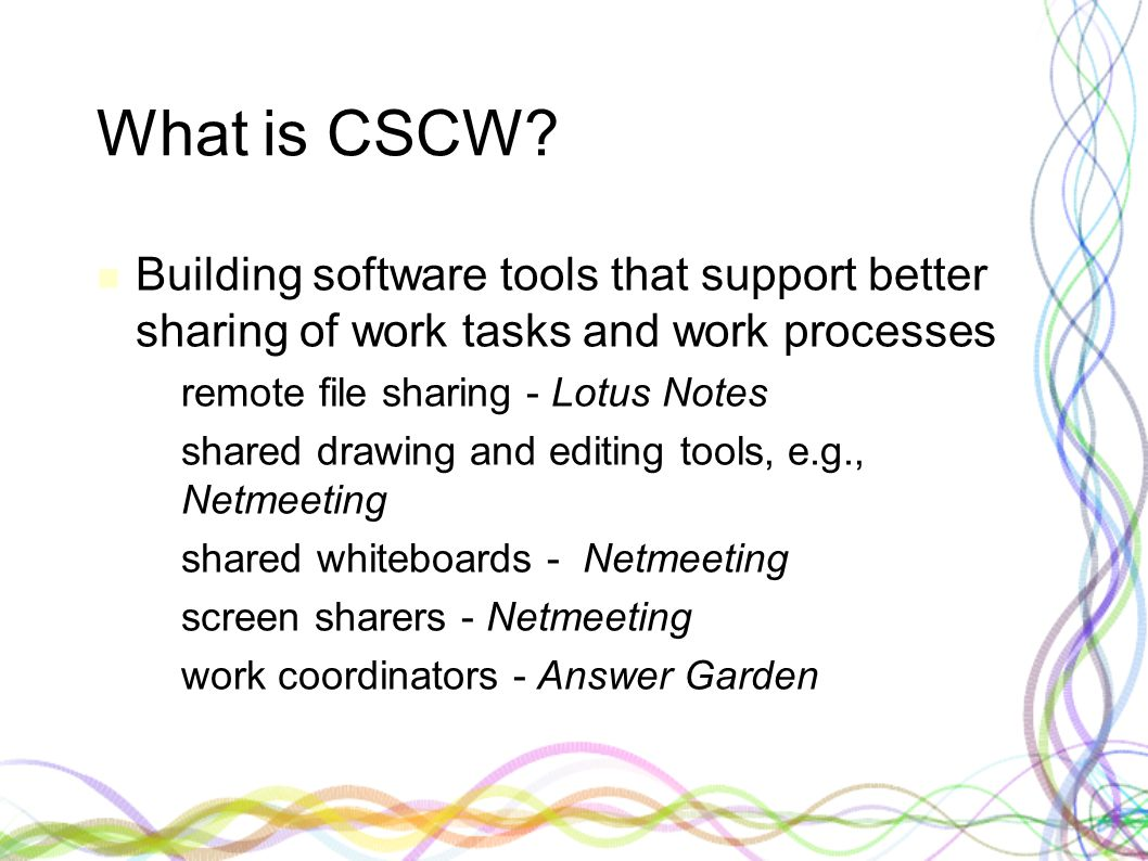 What is CSCW? Building software tools that support better sharing of work tasks and work processes – remote file sharing - Lotus Notes – shared drawin
