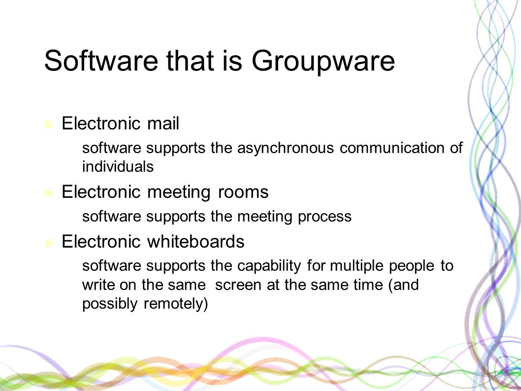 Software that is Groupware Electronic mail – software supports the asynchronous communication of individuals Electronic meeting rooms – software suppo