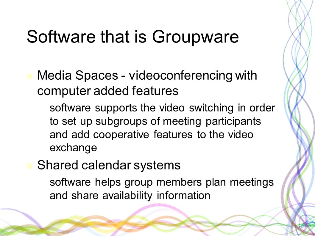 Software that is Groupware Media Spaces - videoconferencing with computer added features – software supports the video switching in order to set up subgroups of meeting participants and add cooperative features to the video exchange Shared calendar systems – software helps group members plan meetings and share availability information