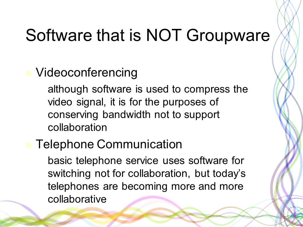 Software that is NOT Groupware Videoconferencing – although software is used to compress the video signal, it is for the purposes of conserving bandwi