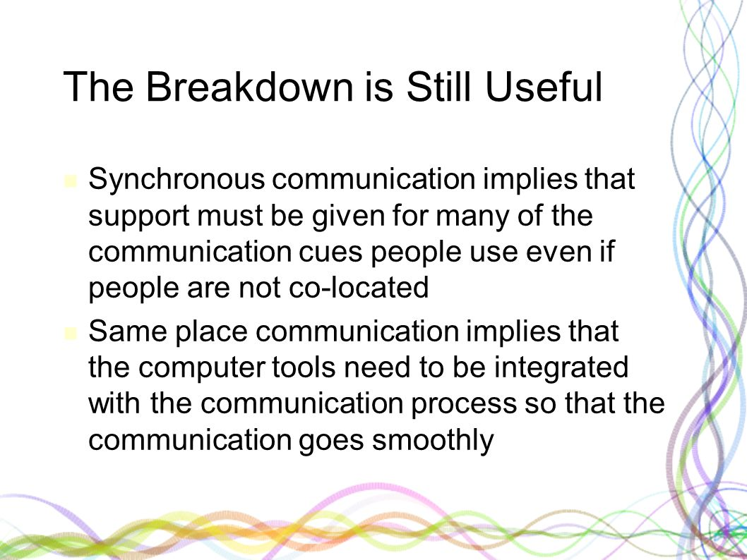 The Breakdown is Still Useful Synchronous communication implies that support must be given for many of the communication cues people use even if peopl