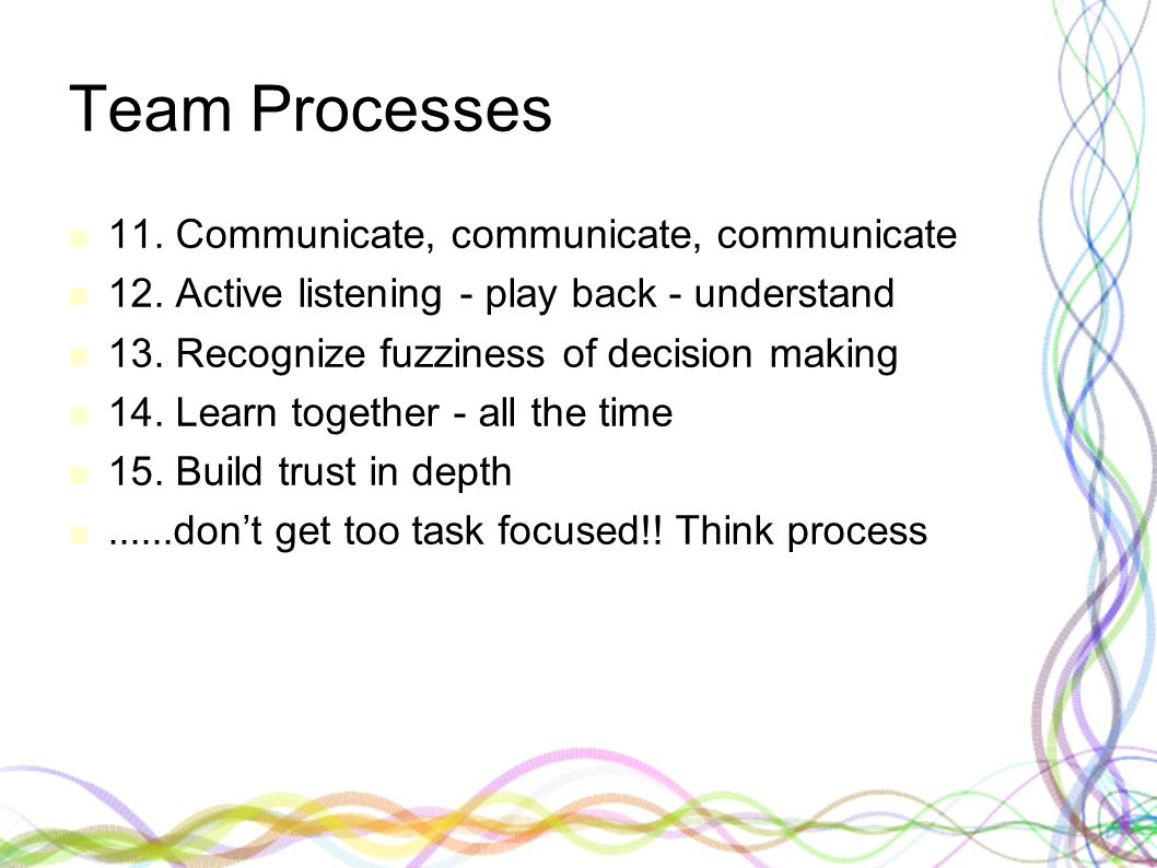 Team Processes 11. Communicate, communicate, communicate 12. Active listening - play back - understand 13. Recognize fuzziness of decision making 14.