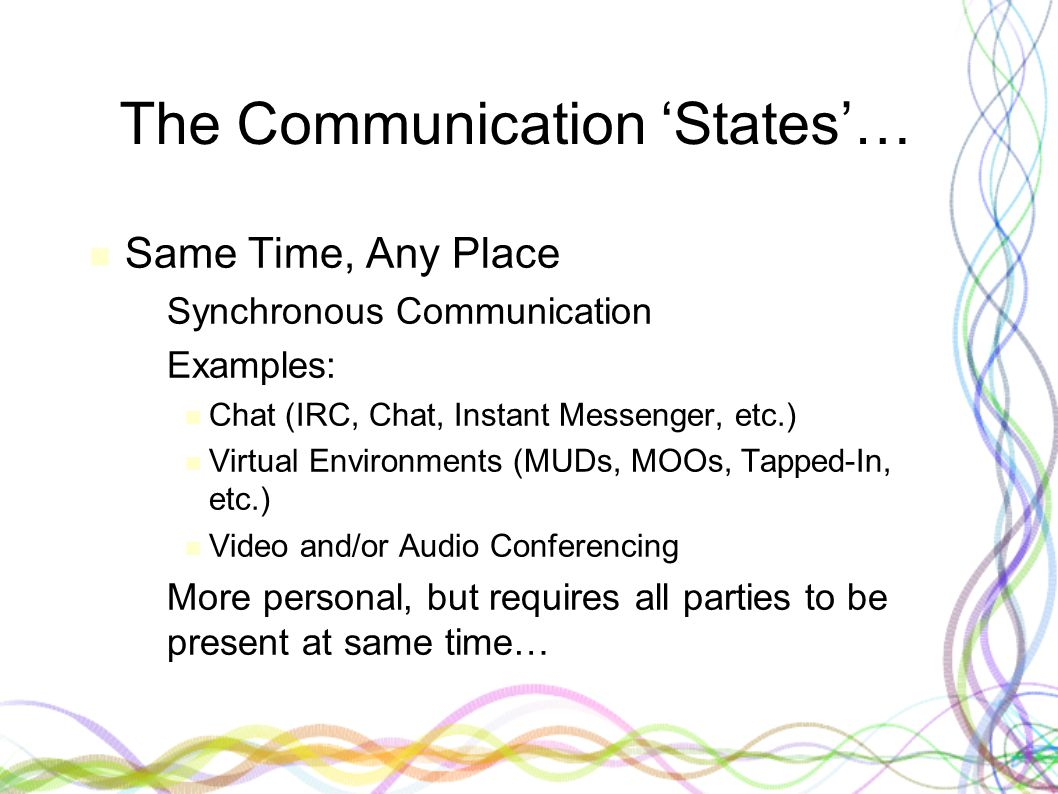 The Communication 'States'… Same Time, Any Place – Synchronous Communication – Examples: Chat (IRC, Chat, Instant Messenger, etc.) Virtual Environments (MUDs, MOOs, Tapped-In, etc.) Video and/or Audio Conferencing – More personal, but requires all parties to be present at same time…