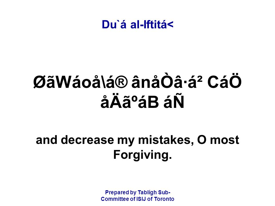 Prepared by Tablígh Sub- Committee of ISIJ of Toronto Du`á al-Iftitá< ØãWáoå\á® ânåÒâ·á² CáÖ åÄãºáB áÑ and decrease my mistakes, O most Forgiving.