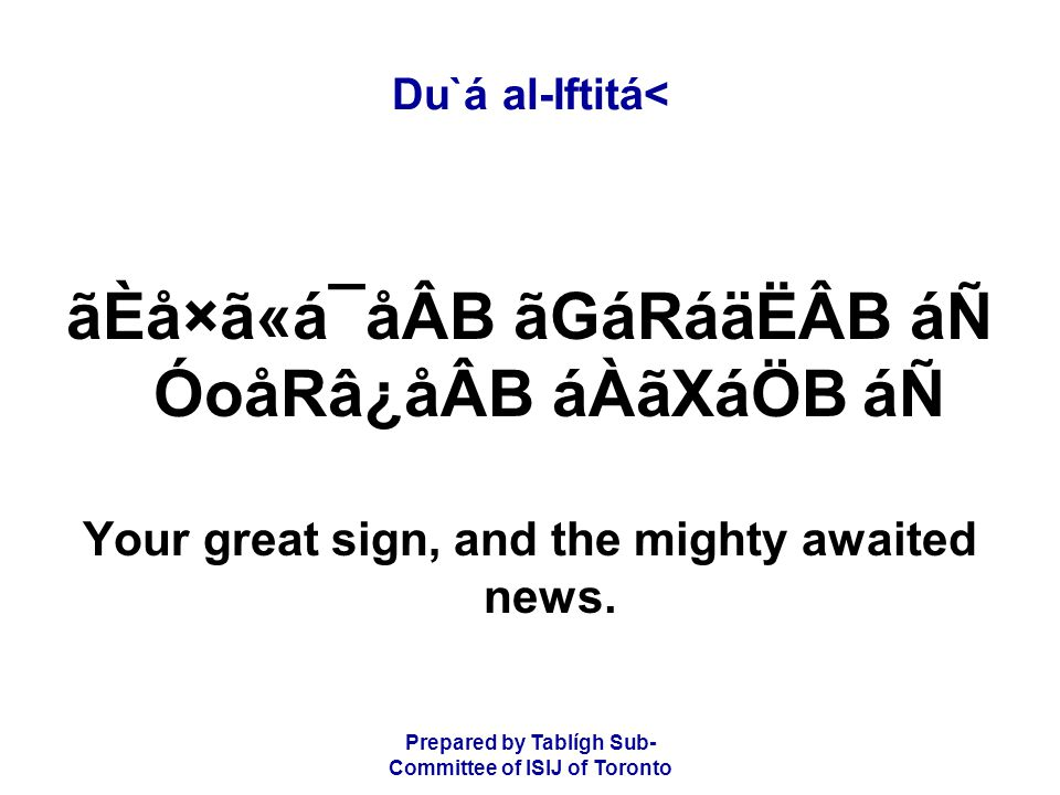 Prepared by Tablígh Sub- Committee of ISIJ of Toronto Du`á al-Iftitá< ãÈå×ã«á¯åÂB ãGáRáäËÂB áÑ ÓoåRâ¿åÂB áÀãXáÖB áÑ Your great sign, and the mighty awaited news.