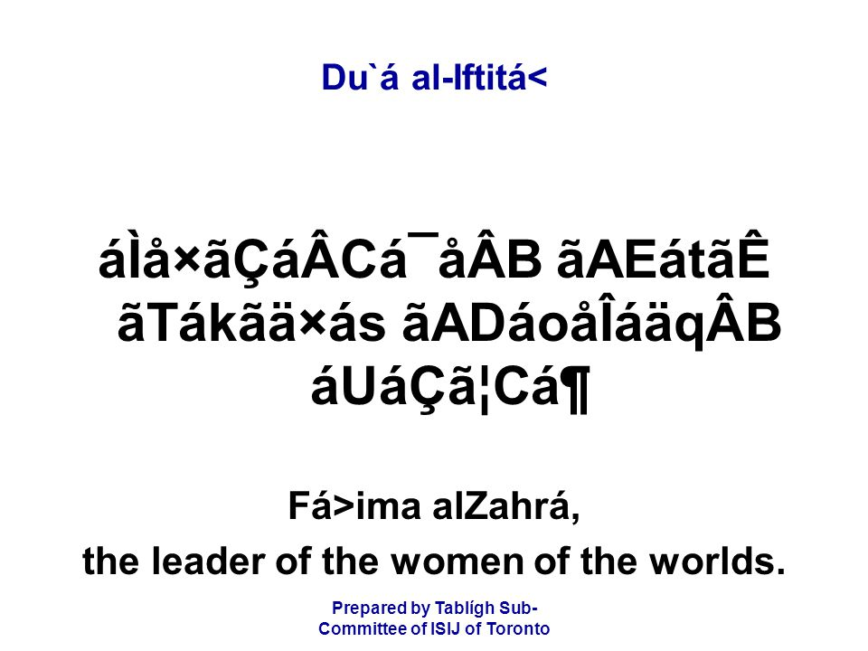 Prepared by Tablígh Sub- Committee of ISIJ of Toronto Du`á al-Iftitá< áÌå×ãÇáÂCá¯åÂB ãAEátãÊ ãTákãä×ás ãADáoåÎáäqÂB áUáÇã¦CᶠFá>ima al­Zahrá, the leader of the women of the worlds.