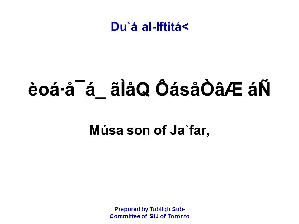 Prepared by Tablígh Sub- Committee of ISIJ of Toronto Du`á al-Iftitá< èoá·å¯á_ ãÌåQ ÔásåÒâÆ áÑ Músa son of Ja`far,