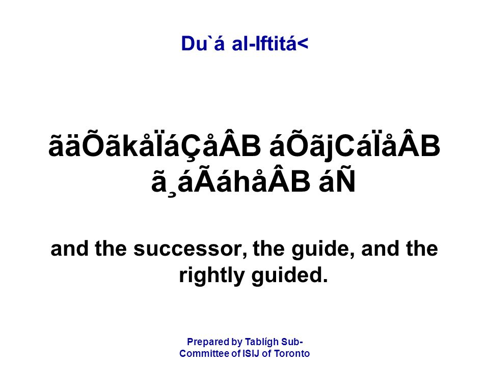 Prepared by Tablígh Sub- Committee of ISIJ of Toronto Du`á al-Iftitá< ãäÕãkåÏáÇåÂB áÕãjCáÏåÂB ã¸áÃáhåÂB áÑ and the successor, the guide, and the rightly guided.