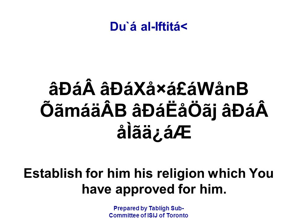 Prepared by Tablígh Sub- Committee of ISIJ of Toronto Du`á al-Iftitá< âÐá âÐáXå×á£áWånB ÕãmáäÂB âÐáËåÖãj âÐá åÌãä¿áÆ Establish for him his religion which You have approved for him.