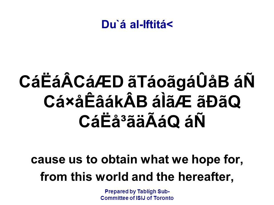 Prepared by Tablígh Sub- Committee of ISIJ of Toronto Du`á al-Iftitá< CáËáÂCáÆD ãTáoãgáÛåB áÑ Cá×åÊâákÂB áÌãÆ ãÐãQ CáËå³ãäÃáQ áÑ cause us to obtain what we hope for, from this world and the hereafter,