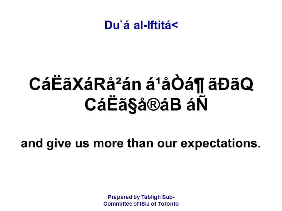 Prepared by Tablígh Sub- Committee of ISIJ of Toronto Du`á al-Iftitá< CáËãXáRå²án á¹åÒᶠãÐãQ CáËã§å®áB áÑ and give us more than our expectations.