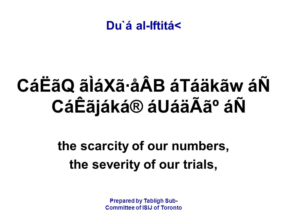 Prepared by Tablígh Sub- Committee of ISIJ of Toronto Du`á al-Iftitá< CáËãQ ãÌáXã·åÂB áTáäkãw áÑ CáÊãjáká® áUáäÃ㺠áÑ the scarcity of our numbers, the severity of our trials,