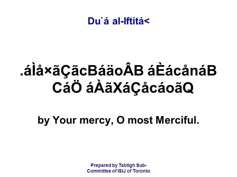 Prepared by Tablígh Sub- Committee of ISIJ of Toronto Du`á al-Iftitá<.áÌå×ãÇãcBáäoÂB áÈácånáB CáÖ áÀãXáÇåcáoãQ by Your mercy, O most Merciful.