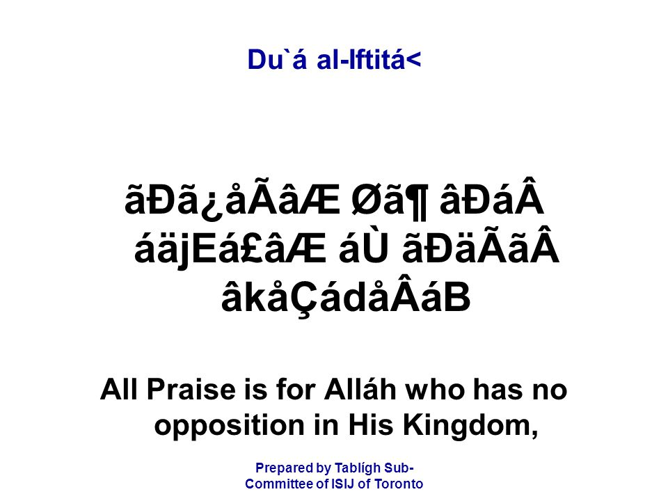Prepared by Tablígh Sub- Committee of ISIJ of Toronto Du`á al-Iftitá< ãÐã¿åÃâÆ Ø㶠âÐá áäjEá£âÆ áÙ ãÐäÃã âkåÇádåÂáB All Praise is for Alláh who has no opposition in His Kingdom,
