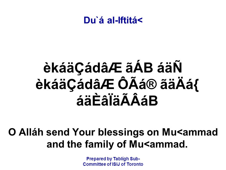 Prepared by Tablígh Sub- Committee of ISIJ of Toronto Du`á al-Iftitá< èkáäÇádâÆ ãÁB áäÑ èkáäÇádâÆ ÔÃá® ãäÄá{ áäÈâÏäÃÂáB O Alláh send Your blessings on Mu<ammad and the family of Mu<ammad.