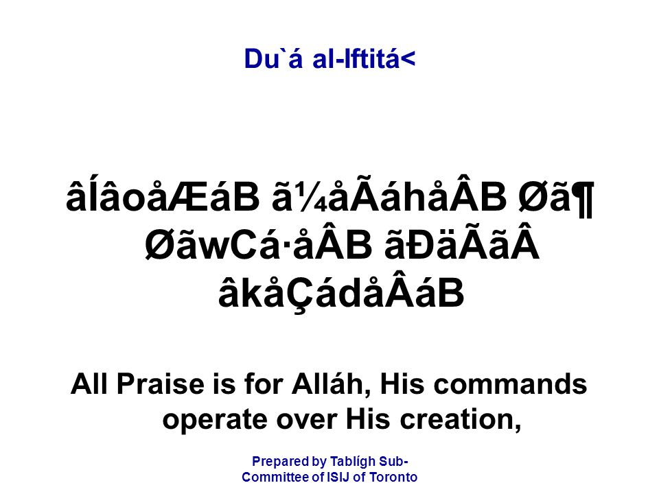 Prepared by Tablígh Sub- Committee of ISIJ of Toronto Du`á al-Iftitá< âÍâoåÆáB ã¼åÃáhåÂB Ø㶠ØãwCá·åÂB ãÐäÃã âkåÇádåÂáB All Praise is for Alláh, His commands operate over His creation,