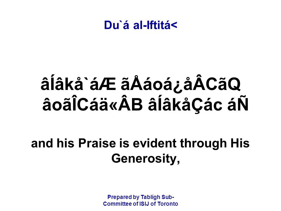 Prepared by Tablígh Sub- Committee of ISIJ of Toronto Du`á al-Iftitá< âÍâkå`áÆ ãÅáoá¿åÂCãQ âoãÎCáä«ÂB âÍâkåÇác áÑ and his Praise is evident through His Generosity,