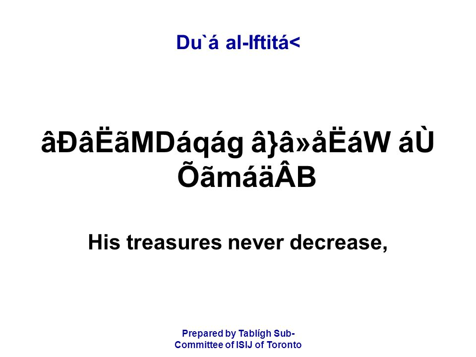 Prepared by Tablígh Sub- Committee of ISIJ of Toronto Du`á al-Iftitá< âÐâËãMDáqág â}â»åËáW áÙ ÕãmáäÂB His treasures never decrease,