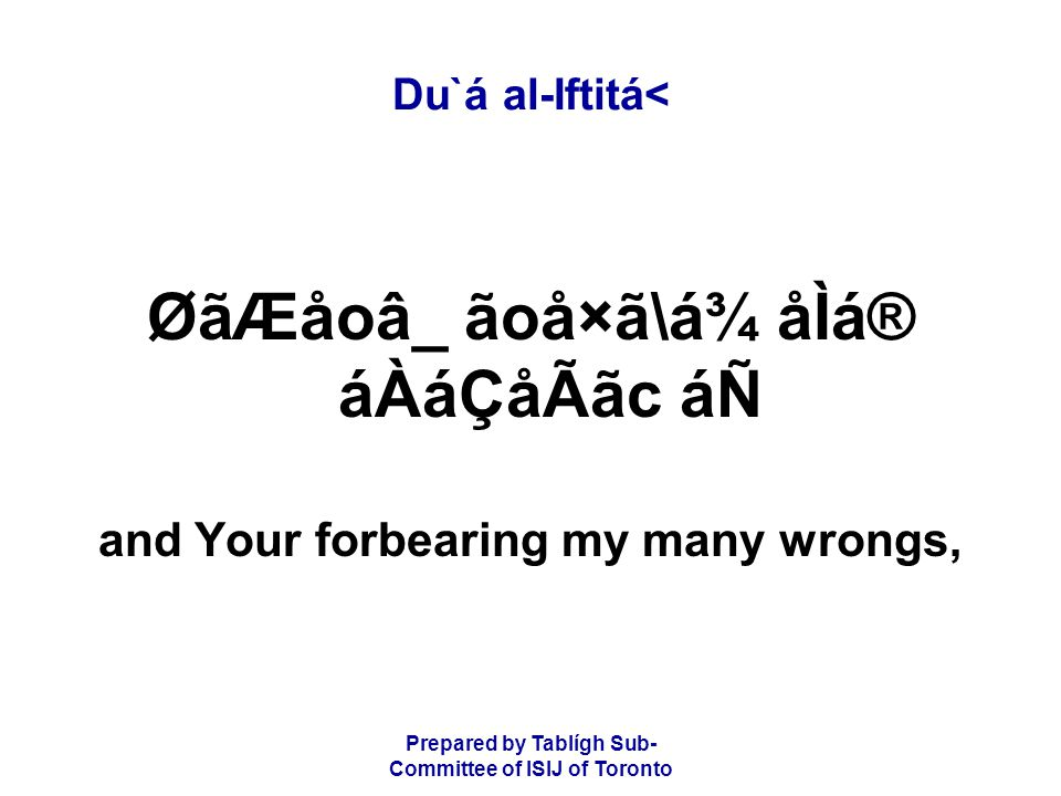 Prepared by Tablígh Sub- Committee of ISIJ of Toronto Du`á al-Iftitá< ØãÆåoâ_ ãoå×ã\á¾ åÌá® áÀáÇåÃãc áÑ and Your forbearing my many wrongs,