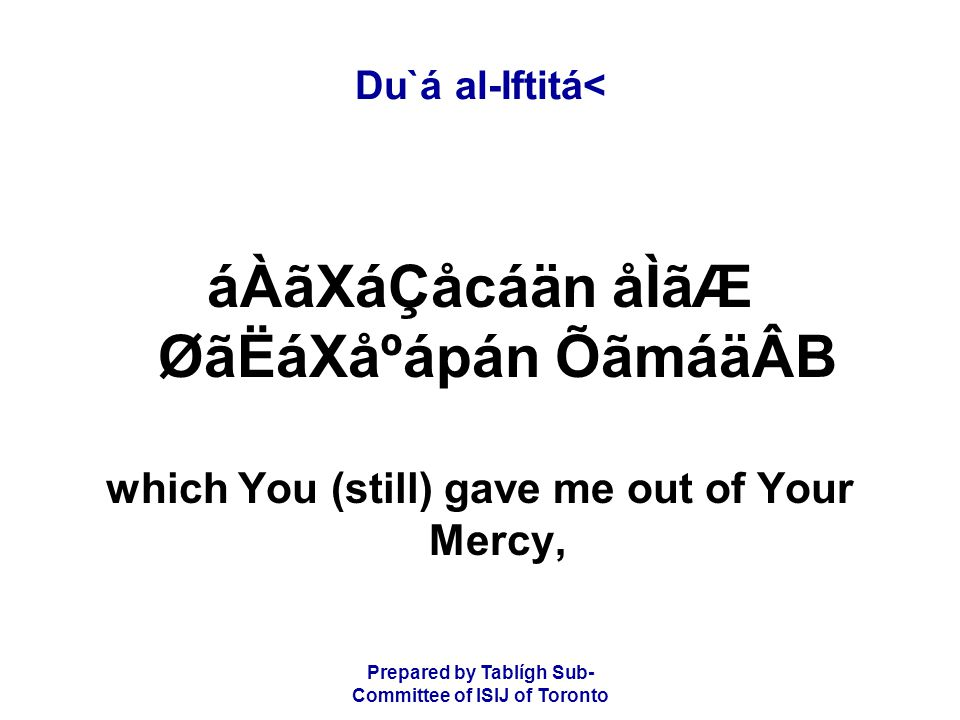Prepared by Tablígh Sub- Committee of ISIJ of Toronto Du`á al-Iftitá< áÀãXáÇåcáän åÌãÆ ØãËáXåºápán ÕãmáäÂB which You (still) gave me out of Your Mercy,